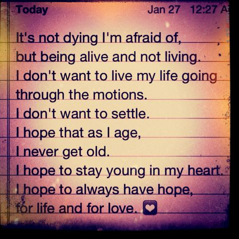 It's not dying I'm afraid of...but being alive and not living.    This is what I say when I am told to grow up.