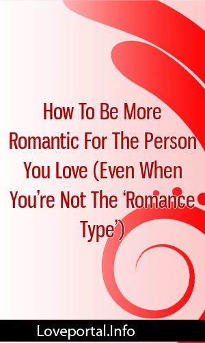 How To Be More Romantic For The Person You Love Even When You Re Not The Romance Type Relationships Divorce Romanc How To Be Romantic Romance Romantic