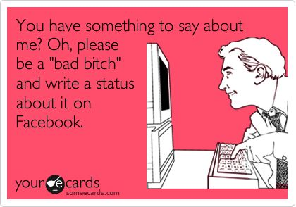 You have something to say about me? Oh, please be a 'bad bitch' and write a status about it on Facebook.