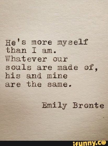 He's more myself than I am. Whatever our souls are made of, his and mine are the same. Emily Bronte – popular memes on the site iFunny.co #darksouls #gaming #hes #more #am #whatever #souls #made #same #emily #bronte #pic