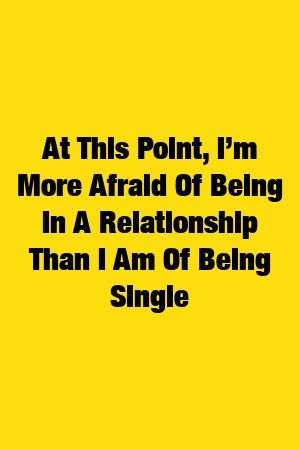 At This Point, I'm More Afraid Of Being In A Relationship Than I Am Of Being Single #relationships #breakup #love_quotes