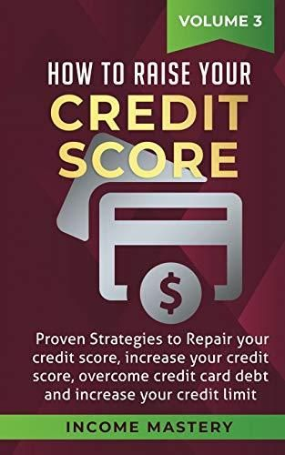 How to Raise your Credit Score: Proven Strategies to Repair Your Credit Score, Increase Your Credit Score, Overcome Credit Card Debt and Increase Your Credit Limit Volume 3