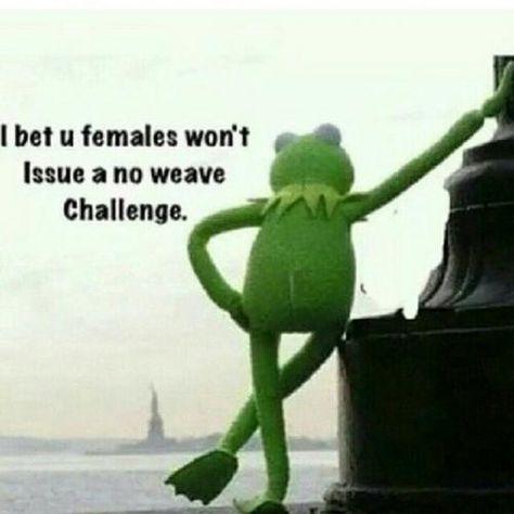 I bet u females won't issue a no weave challenge.
