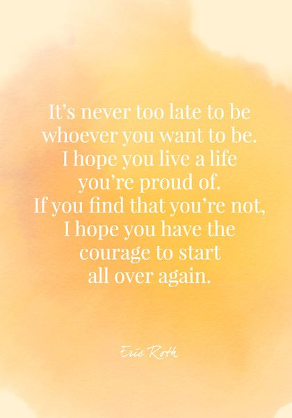 It's never too late to be whoever you want to be. I hope you live a life you're proud of. If you find that you're not, I hope you have the courage to start all over again. - Eric Roth - Quotes On Change - Photos