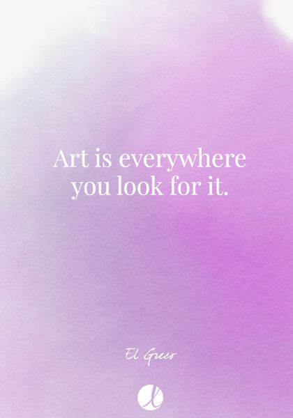 """Art is everywhere you look for it."" - El Greco - Inspiring Art Quotes - Photos"