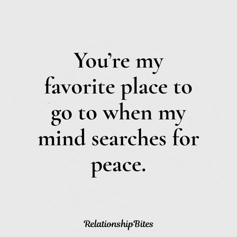 You're my favourite place to go to when my mind searches for peace