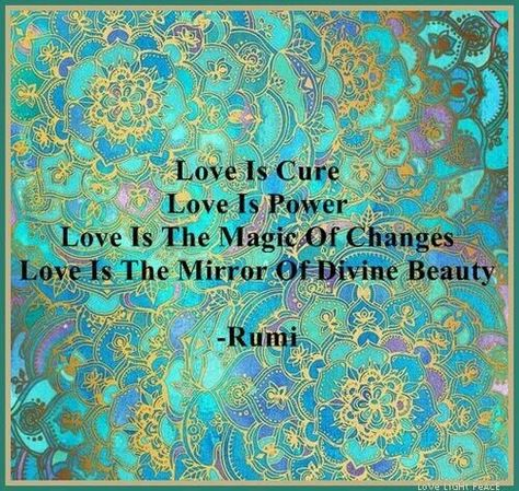 Love is cure.  Love is power.  Love is the magic of changes.  Love is the mirror of Divine Beauty.  Rumi