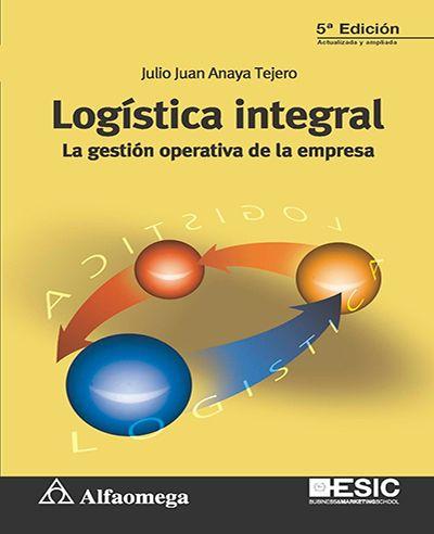 Julio Juan Anaya Tejero Logística Integral La Gestión Operativa De La Empresa 5ªed Alfaomega 2017 Isbn 978 84 15986 90 4 Libros Elect Logistics Learning