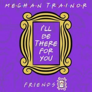Download Mp3 Meghan Trainor I Ll Be There For You Meghan Trainor Friends Theme Song News Songs