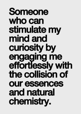 someone who can stimulate my mind and curiosity by engaging me effortlessly with the collision of our essences and natural chemistry