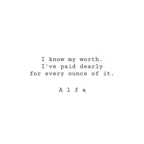 I know my worth. I've paid dearly for every ounce of it.