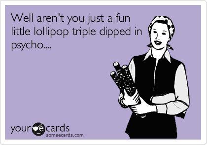Well aren't you just a fun little lollipop triple dipped in psycho....