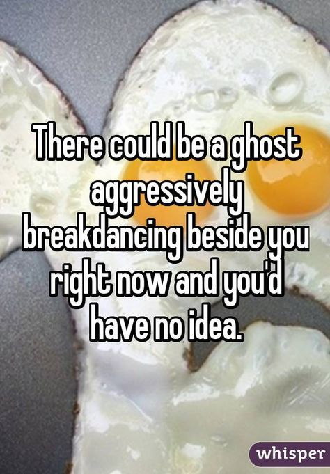 There could be a ghost aggressively breakdancing beside you right now and you'd have no idea. It could now be an aggressive breakdancing spirit next to you, and you have no idea. Really Funny Memes, Stupid Funny Memes, Funny Relatable Memes, Haha Funny, Funny Texts, Funny Stuff, Funny Things, Whisper Funny, Whisper Quotes