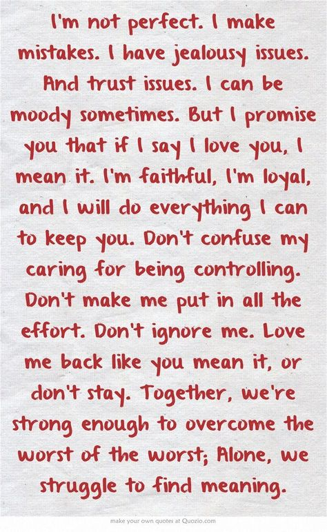 Im not perfect. I make mistakes. I have jealousy issues. And trust issues. I can be moody sometimes. But I promise you that if I say I love you, I mean it. Im faithful, Im loyal, and I will do everything I can to keep you. Dont confuse my caring for being controlling. Dont make me put in all the effort. Dont ignore me. Love me back like you mean it, or dont stay. Together, were strong enough to overcome the worst of the worst; Alone, we struggle to find meaning.
