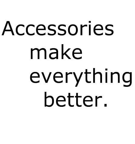 Accessories Makes Everything Accessories Makes Everything Better