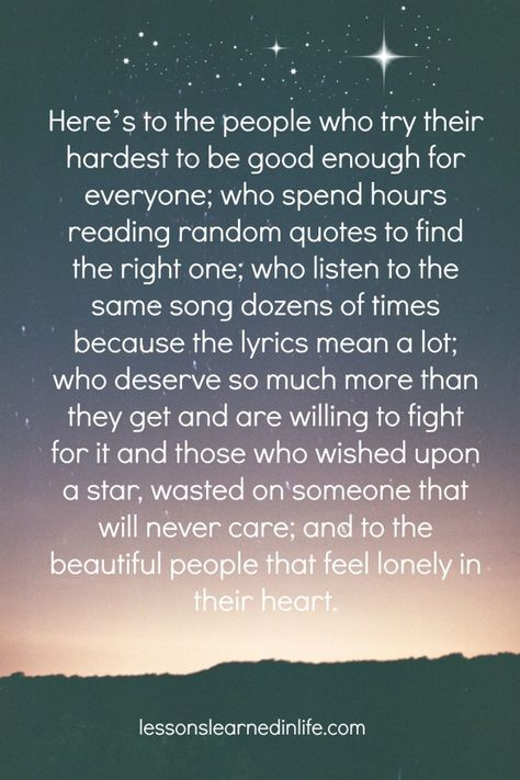 Here's to the people who try their hardest to be good enough for everyone; who spend hours reading random quotes to find the right one; who listen to the same song dozens of times because the lyrics mean a lot; who deserve so much more than they get and are willing to fight for it and those who wished upon a star, wasted on someone that will never care; and to the beautiful people that feel lonely in their heart.