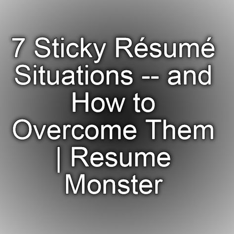 7 Sticky Résumé Situations -- and How to Overcome Them Resume - monster resume