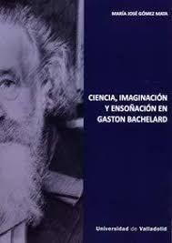 Ciencia, imaginación y ensoñación en Gaston Bachelard / María José Gómez Mata