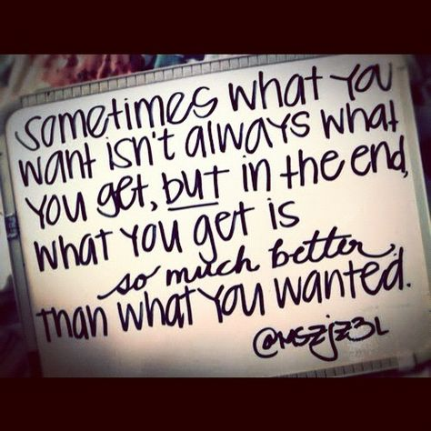 Sometimes what you want isn't always what you get, but in the end, what you get is so much better than what you wanted.