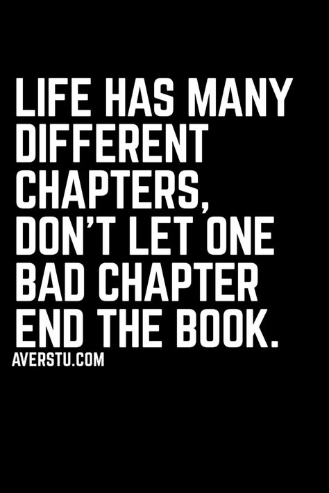 Life has many different chapters, don't let one bad chapter end the book.