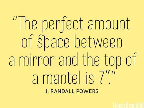 "The perfect amount of space between a mirror and the top of a mantel is 7""."