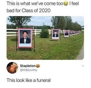 This Is What We Ve Come Too I Feel Bad For Class Of 2020 Fey This Look Like A Funeral Ifunny Funny Relatable Memes Stupid Funny Memes Funny Memes