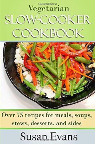 Ebook Pdf Vegetarian Slow Cooker Cookbook Over 75 Recipes For Meals Soups Stews De In 2020 Slow Cooker Vegetarian Vegetarian Crock Pot Dinners Healthy Snacks Recipes