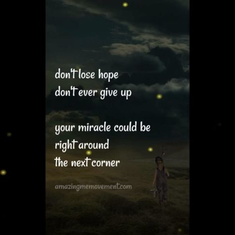 Don't ever give up and don't you ever lose hope. Your miracle could be right around the next corner. Keep the faith. #lovequotes #fallinginlovequotes #deeplovequotes #sadlovequotes #soulmatelovequotes #truelovequotes #happylovequotes #quotesaboutmovingon #quotesaboutlove #sassyquotes #quotesaboutstrength #quotesonlovefeelings #deepquotesonlove #quotesonloveandrelationships #videoquotes #quotesvideos