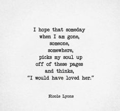 I hope that someday when I'm gone someone picks my soul up off these pages and thinks I would have loved her...
