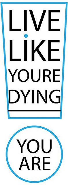 live like you are dying... you are