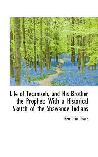 Life of Tecumseh, and of His Brother the Prophet / With a Historical Sketch of the Shawanoe Indians