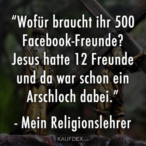 """""""Wofür braucht ihr 500 Facebook-Freunde?"""" Jesus hatte 12 Freunde und da war schon ein Arschloch dabei."""" - Mein Religionslehrer"""