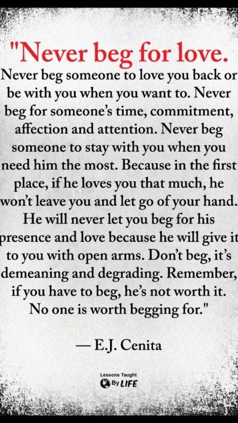 Never beg for his love or attention. If he doesn't give it freely, he's not worth it. love quotes quotes love quotes and sayings love pic daily love quotes