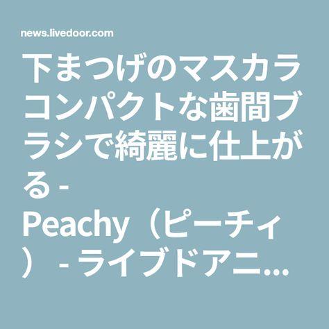 下まつげのマスカラ コンパクトな歯間ブラシで綺麗に仕上がる Peachy