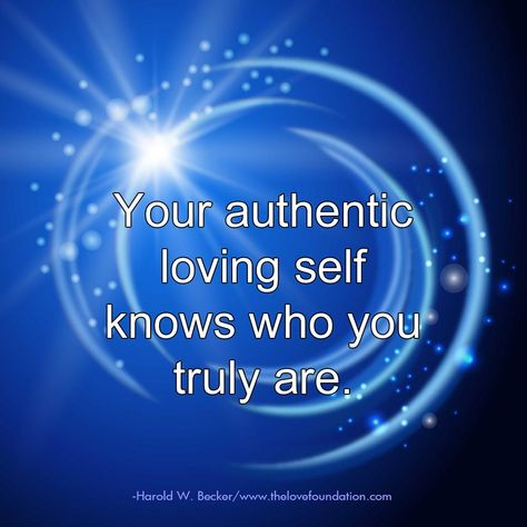 Your authentic loving self knows who you truly are.-Harold W. Becker #UnconditionalLove