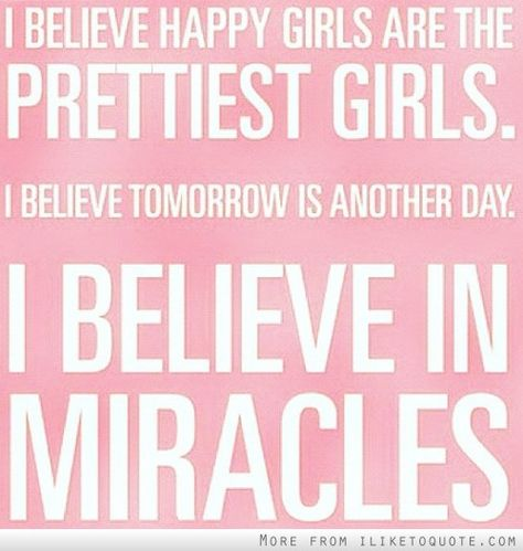 I believe happy girls are the prettiest girls. I believe tomorrow is another day. I believe in miracles.