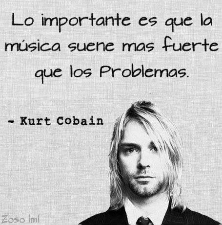 Lo importante es que la música suene más fuerte que los problemas.  Frases de Kurt Cobain