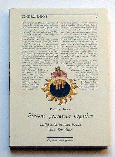 """Pietro M. Toesca  Platone pensatore negativo analisi della scrittura ironica della """"Repubblica""""  Consulenza grafica ed editoriale di Daniele Turchi."""