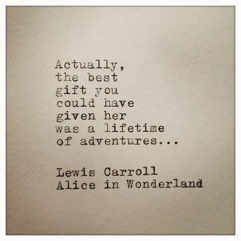 Actually, the best gift you could have given her was a lifetime of adventures... ~Lewis Carroll, Alice in Wonderland. (Quote Typed on Typewriter by farmnflea on Etsy, $9.00)