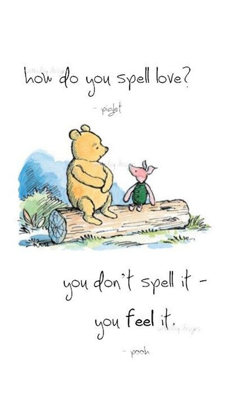 #Love Piglet: How do you spell love?  Pooh: You don't spell it, you feel it.