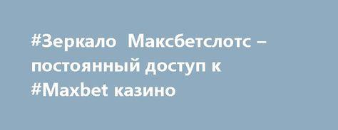 Максбетслотс зеркало от блокировки мобильная версия