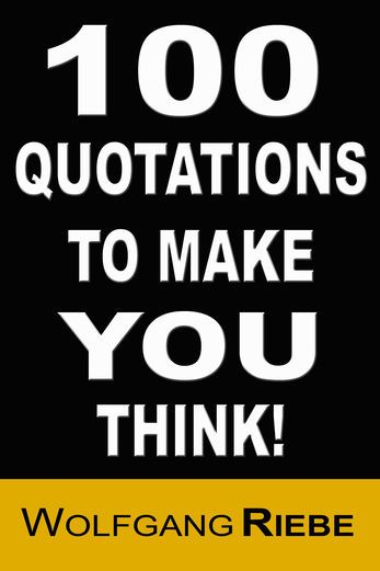 100 Quotations to Make You Think! - Wolfgang Riebe 100 - sample quotations