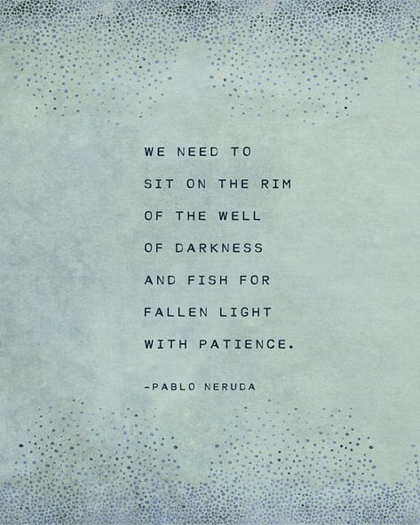We need to sit on the rim of the well of darkness and fish for fallen light with patience. -Pablo Neruda