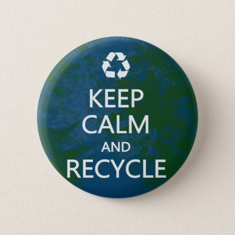 Keep Calm and Recycle Pinback Button | Zazzle com | Earth