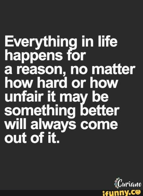 Everythin In Life Happens Or A Reason No Matter How Hard Or How Unfair It Ma Be Something Etter Will Always Come Out Of It Ifunny Life Quotes Words