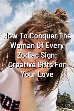 How To Conquer The Woman Of Every Zodiac Sign: Creative Gifts For Your Love  #Astrology#DailyHoroscope#Leo  #Sagittarius #entertainment#Tauruszodiac #Virgozodiac