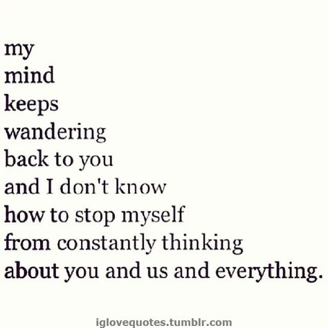 My mind keeps wandering back to you and I don't know how to stop myself from constantly thinking about you and us and everything.