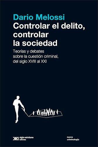 Controlar El Delito Controlar La Sociedad Teorias Y Debates Sobre La Cuestion Criminal Del Siglo Xviii Al Xxi Dario Melossi S Teoria Sociedad Control