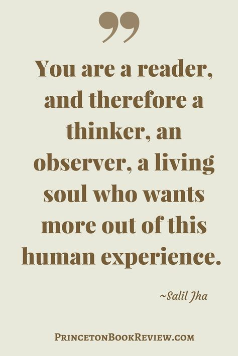 """""""You are a reader, and therefore a thinker, an observer, a living soul who wants more out of this human experience."""" Salil Jha"""