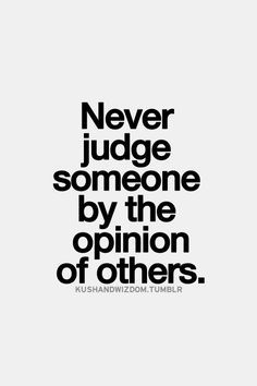 Never Judge Someone By The Opinion Of Others~ Wise Words. SO VERY TRUE - TG